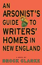 An arsonist's guide to writers' homes in New England : a novel