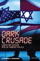 Dark crusade : Christian Zionism and US foreign policy