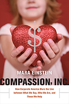 Compassion, Inc. : how corporate America blurs the line between what we buy, who we are, and those we help