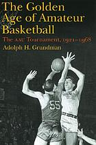 The golden age of amateur basketball : the AAU Tournament, 1921-1968