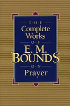 The complete works of E.M. Bounds on prayer.