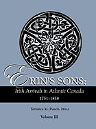 Erin's sons : Irish arrivals in Atlantic Canada, 1751-1858. Vol. III