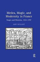 Medea, Magic, and Modernity in France : Stages and Histories, 1553-1797