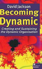 Becoming dynamic : creating and sustaining the dynamic organisation