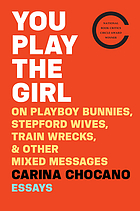 You play the girl : on Playboy bunnies, Stepford wives, train wrecks, and other mixed messages