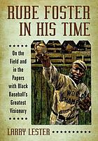 Rube Foster in his time : on the field and in the papers with black baseball's greatest visionary