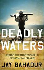 Deadly waters : inside the hidden world of Somalia's pirates