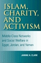 Islam, charity, and activism : middle-class networks and social welfare in Egypt, Jordan, and Yemen