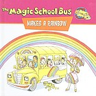 Scholastic's the magic school bus makes a rainbow : a book about color
