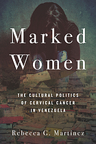Marked women : the cultural politics of cervical cancer in Venezuela