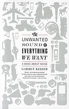 The unwanted sound of everything we want : a book about noise