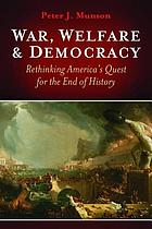 War, welfare & democracy : rethinking America's quest for the end of history