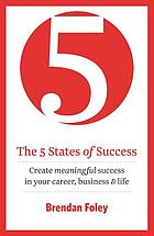The 5 states of success : create meaningful success in your career, business & life