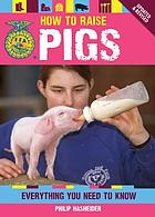 How to raise pigs : everything you need to know : breed guide & selection, proper care & healthy feeding, building facilities and fencing, showing advice