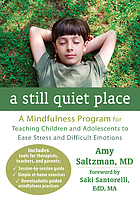 A still quiet place : a mindfulness program for teaching children and adolescents to ease stress and difficult emotions