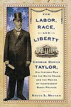 For labor, race, and liberty : George Edwin Taylor, his historic run for the White House, and the making of independent Black politics