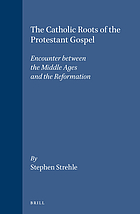 The Catholic roots of the Protestant Gospel : encounter between the Middle Ages and the Reformation