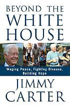 Beyond the White House : waging peace, fighting disease, building hope