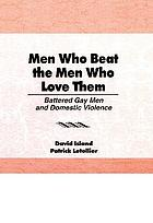 Men who beat the men who love them : battered gay men and domestic violence