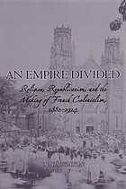 An empire divided : religion, republicanism, and the making of French colonialism, 1880-1914