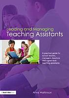 Leading and managing teaching assistants : a practical guide for school leaders, managers, teachers, and higher-level teaching assistants