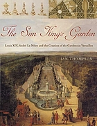 The Sun King's garden : Louis XIV, Andre Le Nôtre, and the creation of the gardens of Versailles