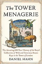 The Tower menagerie : the amazing 600-year history of the royal collection of wild and ferocious beasts kept at the Tower of London