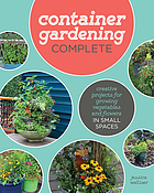 Container gardening complete : creative projects for growing vegetables and flowers in small spaces