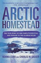 Arctic homestead : the true story of one family's survival and courage in the Alaskan wilds