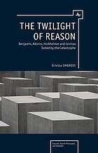 The twilight of reason : W. Benjamin, T.W. Adorno, M. Horkheimer and E. Levinas tested by the catastrophe