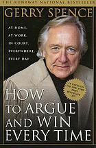 How to argue and win every time : at home, at work, in court, everywhere, every day