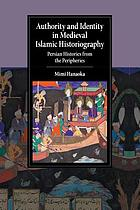 Authority and identity in medieval Islamic historiography : Persian histories from the peripheries