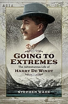 Going to Extremes : the Adventurous Life of Harry de Windt.