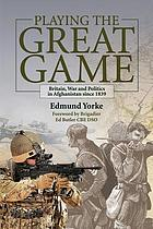 Playing the great game : Britain, war and politics in Afghanistan since 1839
