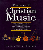 The story of Christian music : from Gregorian chant to Black gospel : an authoritative illustrated guide to all the major traditions of music for worship