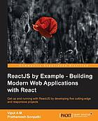 ReactJS by example : building modern web applications with React : get up and running with ReactJS by developing five cutting-edge and responsive projects