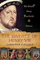 The divorce of Henry VIII : the untold story from inside the Vatican