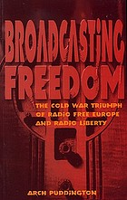 Broadcasting freedom : the Cold War triumph of Radio Free Europe and Radio Liberty