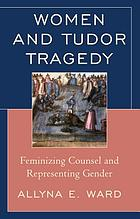 Women and Tudor tragedy : feminizing counsel and representing gender