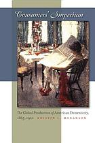 Consumers' imperium : the global production of American domesticity, 1865-1920