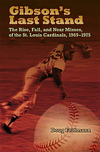 Gibson's last stand : the rise, fall, and near misses of the St. Louis Cardinals, 1969-1975