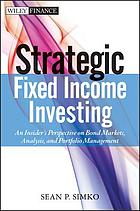Strategic fixed income investing : an insider's perspective on bond markets, analysis, and portfolio management