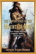 The adventures of the mountain men : true tales of hunting, trapping, fighting, adventure, and survival