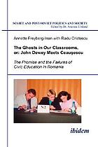 The ghosts in our classrooms, or, John Dewey meets Ceaușescu : the promise and the failures of civic education in Romania