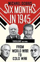 Six months in 1945 : FDR, Stalin, Churchill, and Truman - from World War to Cold War