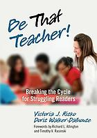 Be that teacher! : breaking the cycle for struggling readers