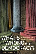 What's wrong with democracy? : from Athenian practice to American worship