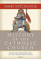 History of the Catholic Church : from the Apostolic Age to the Third Millennium