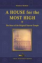 A house for the Most High : the story of the original Nauvoo Temple