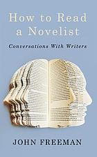 How to read a novelist : conversations with writers